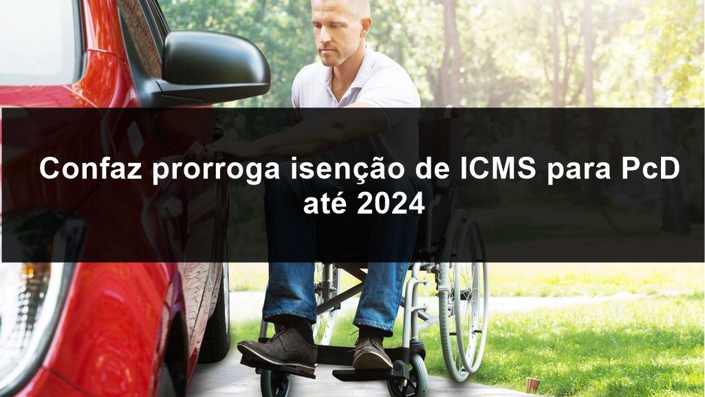 Confaz prorroga isenção de ICMS para PcD até 2024